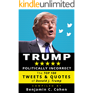 TRUMP Politically Incorrect: The Top 100 Tweets & Quotes of Donald J. Trump