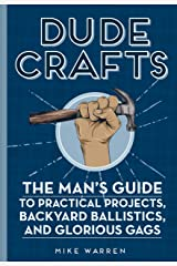 Dude Crafts: The Man's Guide to Practical Projects, Backyard Ballistics, and Glorious Gags Hardcover