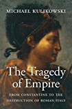 The Tragedy of Empire: From Constantine to the Destruction of Roman Italy (History of the Ancient World Book 7)