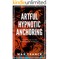 Artful Hypnotic Anchoring: 9 Steps to Guide Someone's Thinking