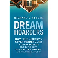Dream Hoarders: How the American Upper Middle Class Is Leaving Everyone Else in...