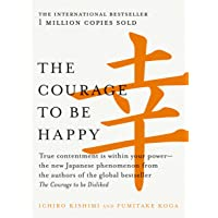 The Courage to be Happy: True contentment is within your power-the new Japanese phenomenon from the authors of the global bestseller, The Courage to be Disliked