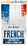 French: Learn French Fast! 48 Hours To Learning French (But Not Mastering It) (French Language - France - Natural Speaking - Education) (English Edition)