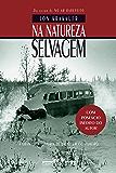 Na natureza selvagem - Nova edição com posfácio inédito do autor: A dramática história de um jovem aventureiro