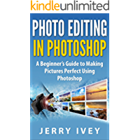 Photo Editing in Photoshop: A Beginner's Guide to Making Pictures Perfect Using Photoshop