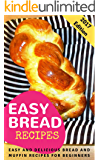 Easy Bread Recipes: Easy And Delicious Bread And Muffin Recipes For Beginners