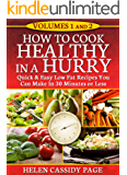 HOW TO COOK HEALTHY IN A HURRY: VOLUMES 1 and  2: QUICK & EASY LOW FAT RECIPES YOU CAN PREPARE IN 30 MINUTES OR LESS