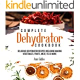Complete Dehydrator Cookbook: Delicious Dehydrator Recipes Including Making Vegetables, Fruits, Meat, Tea & More