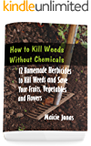 How to Kill Weeds without Chemicals: 12 Homemade Herbicides to Kill Weeds and Save Your Fruits, Vegetables and Flowers