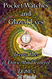 Pocket Watches and Glazed Eyes: Twenty Tales of Erotic Mind Control Volume 6