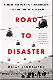 Road to Disaster: A New History of America's Descent Into Vietnam
