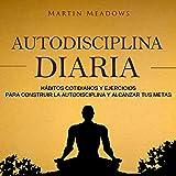Autodisciplina diaria [Daily Self Discipline]: Hábitos cotidianos y ejercicios para construir la autodisciplina