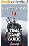The Witcher 3 Wild Hunt - Ultimate Game Guide: The Fullest and Most Comprehensive Guide That Will Take Your Gaming To The Next Level! Get All The Info ... In One Place and Become The Best Player!