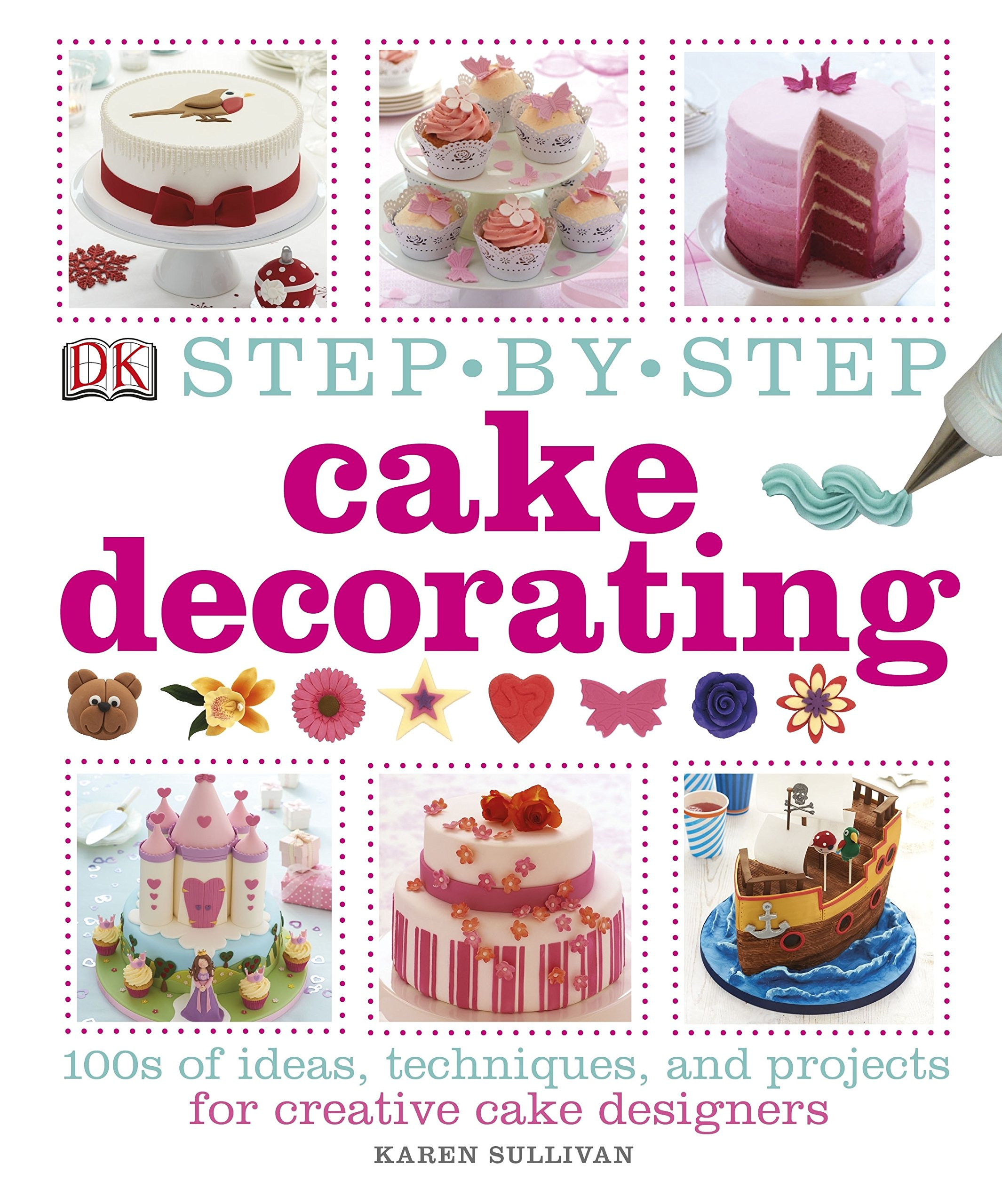 Step By Step Cake Decorating 100s Of Ideas Techniques And