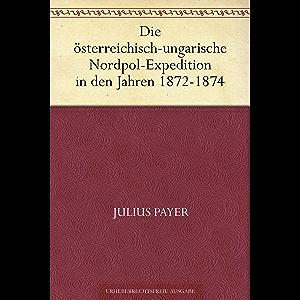 Die österreichisch-ungarische Nordpol-Expedition in den Jahren 1872-1874 (German Edition)