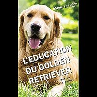L'EDUCATION DU GOLDEN RETRIEVER: Toutes les astuces pour un Golden Retriever bien éduqué (French Edition)