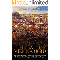 The Battle of Vienna (1683): The History and Legacy of the Decisive Conflict between the Ottoman Turkish Empire and Holy Roman Empire (English Edition)