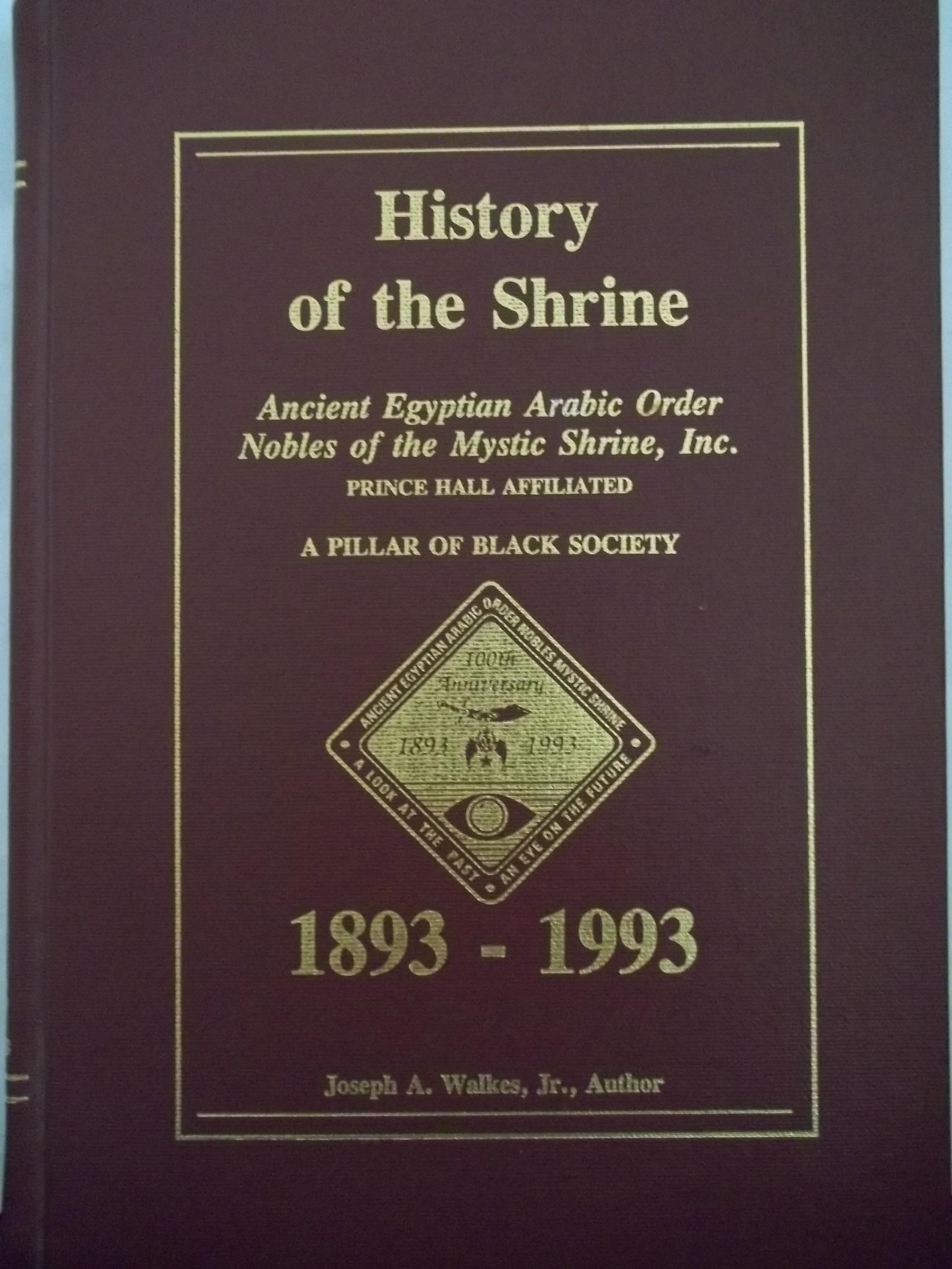 History of the shrine: Ancient Egyptian Arabic Order Nobles of the Mystic Shrine, Inc. (Prince Hall Affiliated) : a pillar of Black society, 1893-1993