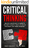 Critical Thinking: Proven Strategies to Improve Decision Making Skills, Increase Intuition and Think Smarter!