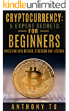 Cryptocurrency: 5 Expert Secrets For Beginners: Investing Into Bitcoin, Ethereum And Litecoin. (Bitcoin, Blockchain, Ethereum, Cryptocurrency, Litecoin)