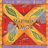 La Maestría del Amor [The Master of Love]: Una guía práctica para el