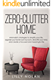 Zero-Clutter Home: Minimalist's Strategies to Simplify Your Life, Organize Your Home Room by Room, Declutter Your Mind, and Create a Focused and Meaningful Life (Live More with Less Book 5)