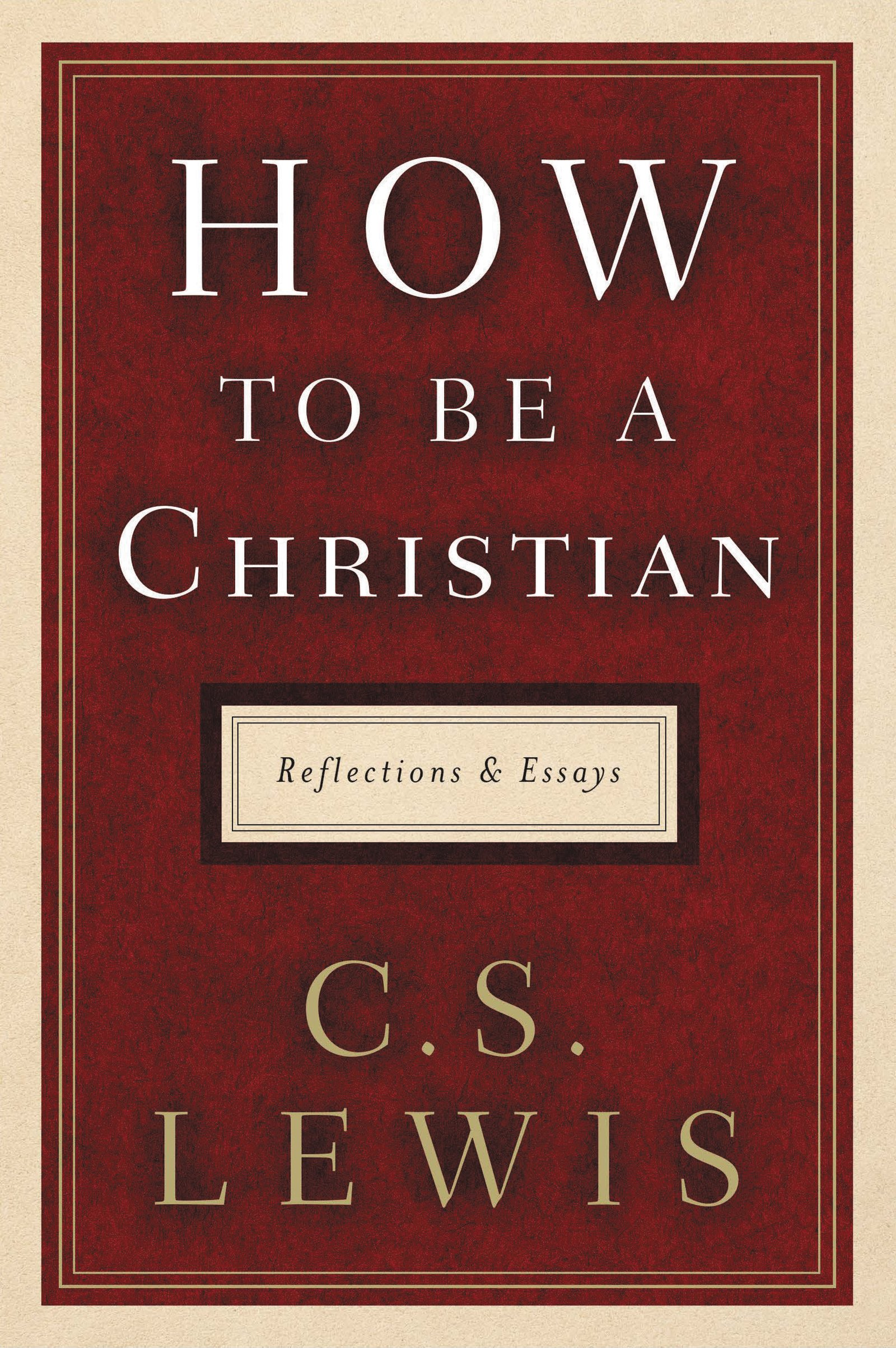 How to Be a Christian: Reflections and Essays: C. S. Lewis ...