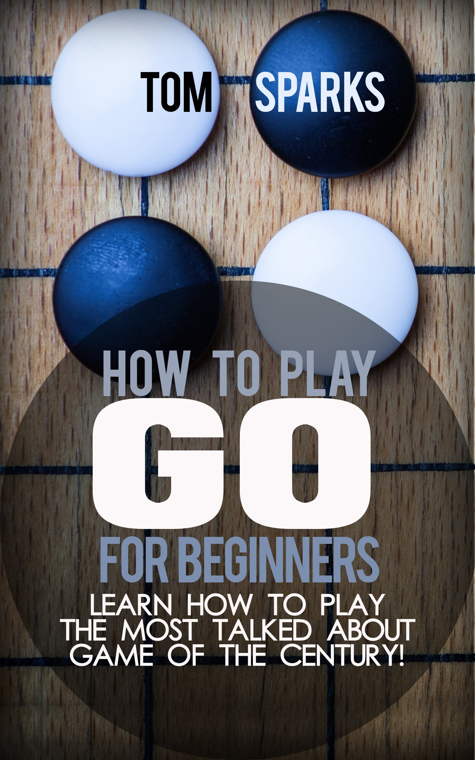 How To Play Go For Beginners  Learn How To Play The Most Talked About Game Of The Century   English Edition