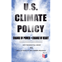 U.S. Climate Policy: Change of Power = Change of Heart - New Presidential Order vs. Laws & Actions of the Former President: A Review of the New Presidential ... of the Former President (English Edition)