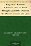 King Olaf's Kinsman A Story of the Last Saxon Struggle against the Danes in the Days of Ironside and Cnut (English Edition)