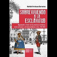 Sobreviviendo a la esclavitud: Negociación y honor en las prácticas cotidianas de los africanos y afrodescendientes. Lima, 1750-1820 (Spanish Edition)