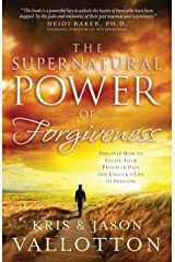 The Supernatural Power of Forgiveness: Discover How to Escape Your Prison of Pain and Unlock a Life of Freedom Kindle Edition