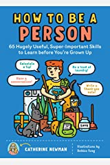 How to Be a Person: 65 Hugely Useful, Super-Important Skills to Learn before You're Grown Up Kindle Edition