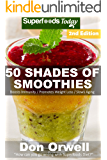 50 Shades of Smoothies: Over 145 Quick & Easy Gluten Free Low Cholesterol Whole Foods Blender Recipes full of Antioxidants & Phytochemicals (Fifty Shades of Superfoods)