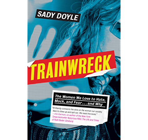 Trainwreck The Women We Love To Hate Mock And Fear And Why Kindle Edition By Doyle Sady Politics Social Sciences Kindle Ebooks Amazon Com
