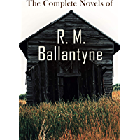 The Complete Novels of R. M. Ballantyne: Western Classics, Sea Adventure Novels, Action Thrillers & Historical Tales…