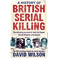 A History Of British Serial Killing: The Shocking Account of Jack the Ripper, Harold Shipman and Beyond (English Edition)