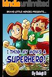 I Think My Mom's a Superhero! (Moms Are Superheroes Series Book 1)