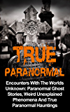 True Paranormal: Encounters With The World's Unknown: Paranormal True Ghost Stories, Weird Unexplained Phenomena And True Paranormal Hauntings (True Horror) (English Edition)