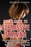 Dom's Guide To Submissive Training: Step-by-step Blueprint On How To Train Your New Sub. A Must Read For Any Dom/Master In A BDSM Relationship
