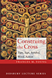 Construing the Cross: Type, Sign, Symbol, Word, Action (Didsbury Lecture Series)