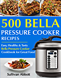 Top 500 Bella Pressure Cooker Recipes: The Complete Bella Pressure Cooker Cookbook