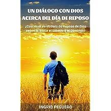 Un Diálogo con Dios acerca del Dia de Reposo: ¿Cual es el Verdadero de Reposo de Dios segun la Biblia el Sábado o el Domingo? (Spanish Edition) Jul 2, 2016