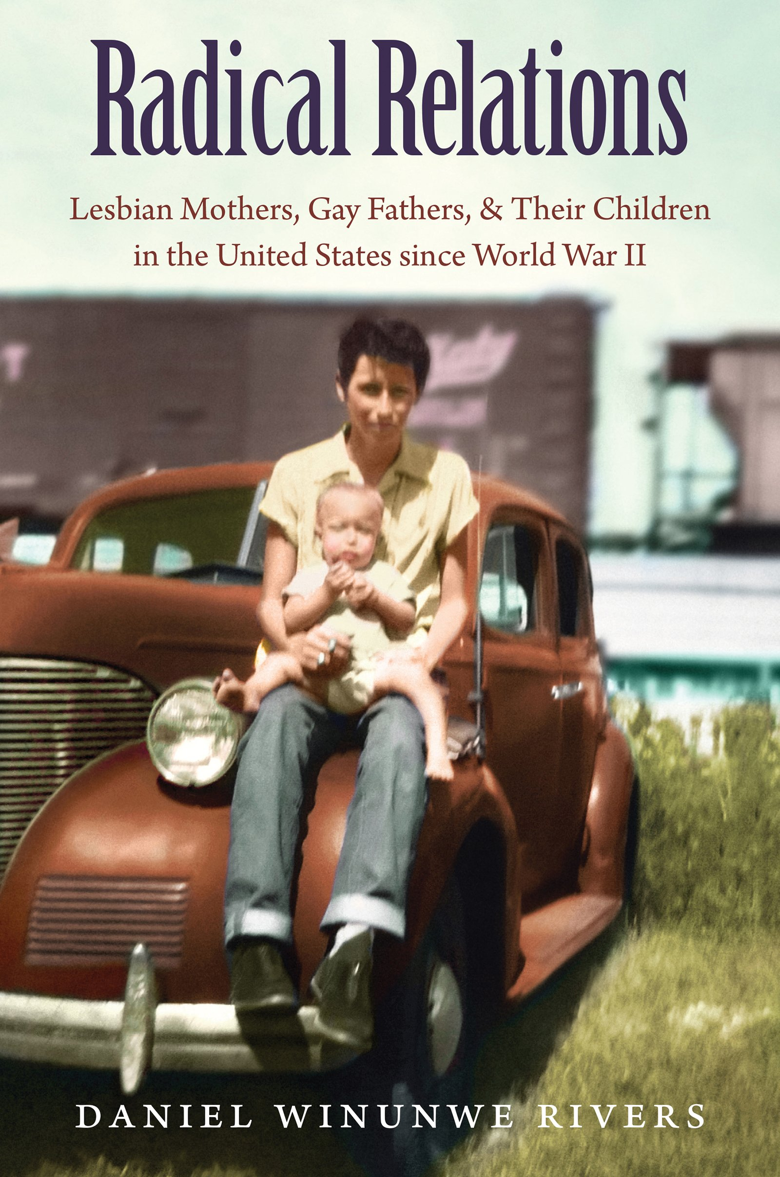 Radical Relations: Lesbian Mothers, Gay Fathers, and Their Children in the United States since World War II (Gender and American Culture) pdf epub