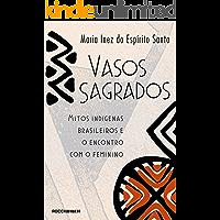 Vasos sagrados: Mitos indígenas brasileiros e o encontro com o feminino