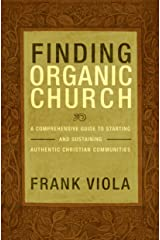 Finding Organic Church: A Comprehensive Guide to Starting and Sustaining Authentic Christian Communities Kindle Edition