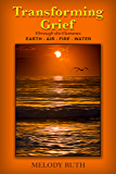Transforming Grief Through the Elements: Earth - Air - Fire - Water (Original Book 2)