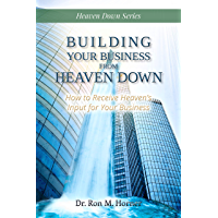 Building Your Business from Heaven Down: How to Receive Heaven's Input for Your Business (English Edition)