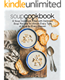 Soup Cookbook: A Soup Cookbook with Delicious Soup Recipes for Almost Every Type of Soup for Every Season (2nd Edition)