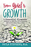 From Grief to Growth: 5 Essential Elements of Action to Give Grief Purpose and Grow from Your Experience.